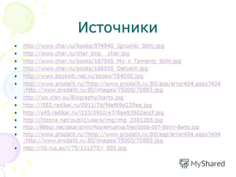 Источники http://www.char.ru/books/974940_Igrushki_Stihi.jpg http://www.char.ru/char_tmp__char.jpg http://www.char.ru/books/167565_My_s_Tamaroj_Stihi.jpg http://www.char.ru/books/166005_Detyam.jpg http://www.booksiti.net.ru/books/784000. jpg http://w
