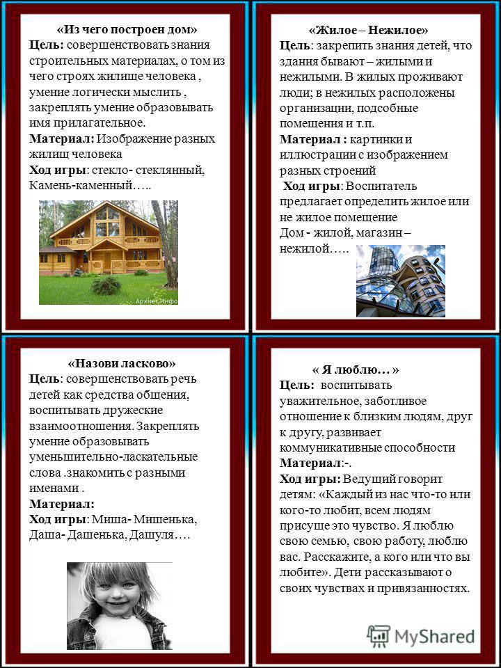 «Из чего построен дом» Цель: совершенствовать знания строительных материалах, о том из чего строях жилище человека, умение логически мыслить, закреплять умение образовывать имя прилагательное. Материал: Изображение разных жилищ человека Ход игры: сте
