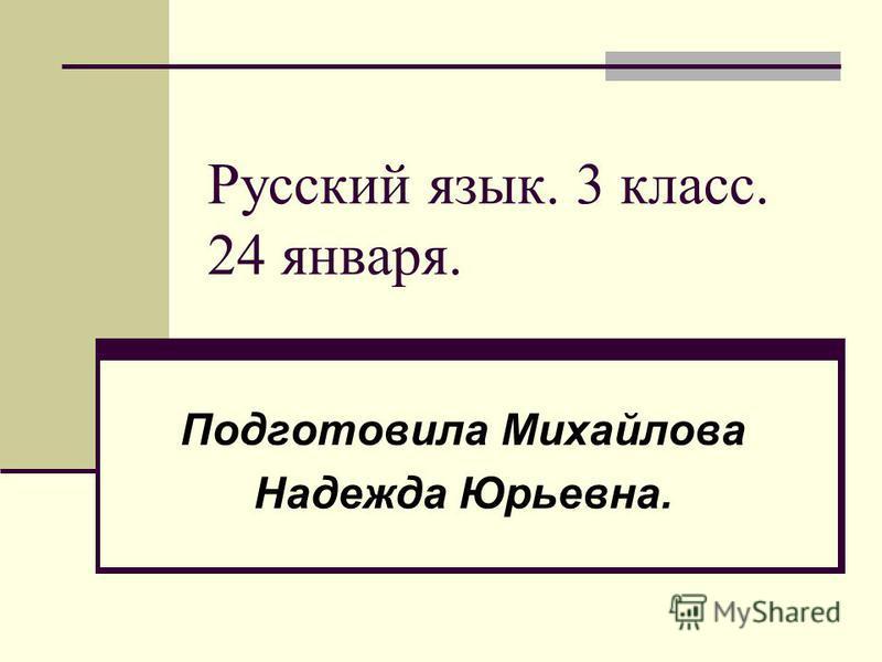 Русский язык. 3 класс. 24 января. Подготовила Михайлова Надежда Юрьевна.