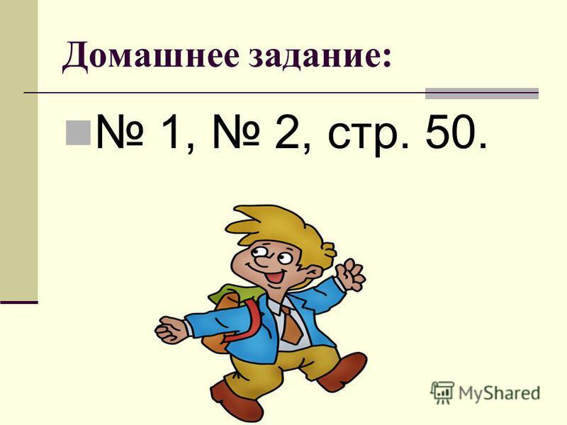 Домашнее задание: 1, 2, стр. 50.