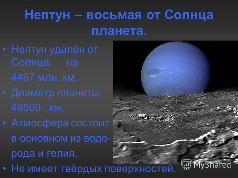 Нептун – восьмая от Солнца планета. Нептун удалён от от Солнца на 4497 млн. км. Диаметр планеты 49500 км. Атмосфера состоит в основном из водорода и гелия. Не имеет твёрдых поверхностей.