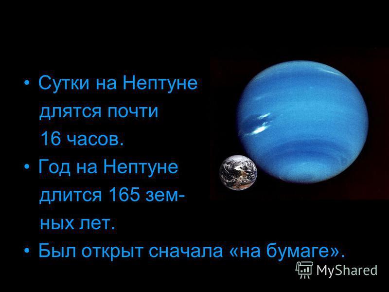 Сутки на Нептуне длятся почти 16 часов. Год на Нептуне длится 165 земных лет. Был открыт сначала «на бумаге».