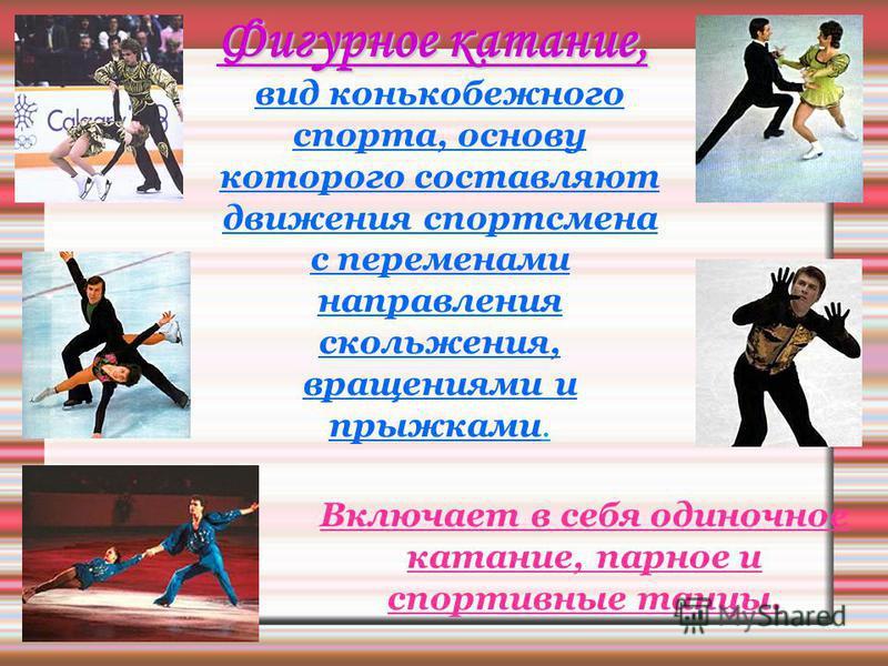 Фигурное катание, вид конькобежного спорта, основу которого составляют движения спортсмена с переменами направления скольжения, вращениями и прыжками. Включает в себя одиночное катание, парное и спортивные танцы.
