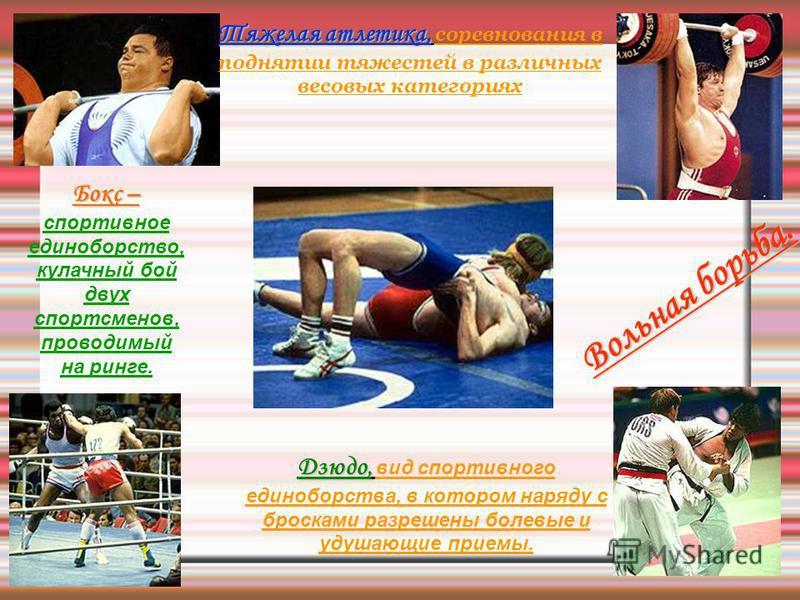 Тяжелая атлетика, Тяжелая атлетика, соревнования в поднятии тяжестей в различных весовых категориях Дзюдо, Дзюдо, вид спортивного единоборства, в котором наряду с бросками разрешены болевые и удушающие приемы. Вольная борьба. Бокс – Бокс – спортивное