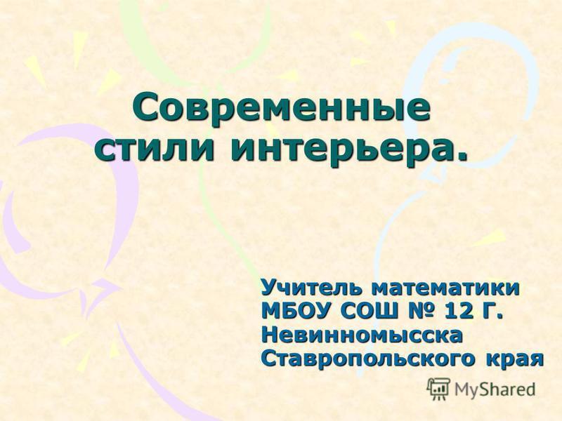 Современные стили интерьера. Учитель математики МБОУ СОШ 12 Г. Невинномысска Ставропольского края