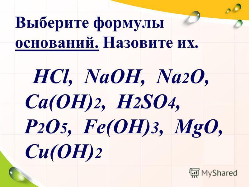 Выберите формулы оснований. Назовите их. НСl, NaOH, Na 2 O, Ca(OH) 2, H 2 SO 4, P 2 O 5, Fe(OH) 3, MgO, Cи(OH) 2