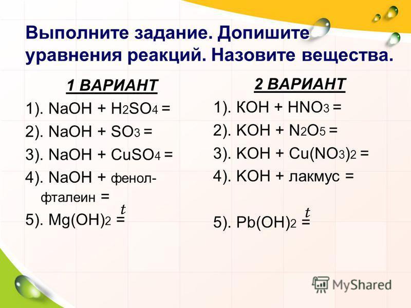 Выполните задание. Допишите уравнения реакций. Назовите вещества. 1 ВАРИАНТ 1). NaOH + H 2 SO 4 = 2). NaOH + SO 3 = 3). NaOH + CuSO 4 = 4). NaOH + фенолфталеин = 5). Mg(OH) 2 = 2 ВАРИАНТ 1). КOH + HNO 3 = 2). KOH + N 2 O 5 = 3). KOH + Cu(NO 3 ) 2 = 4
