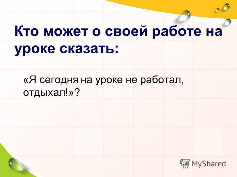 Кто может о своей работе на уроке сказать: «Я сегодня на уроке не работал, отдыхал!»?