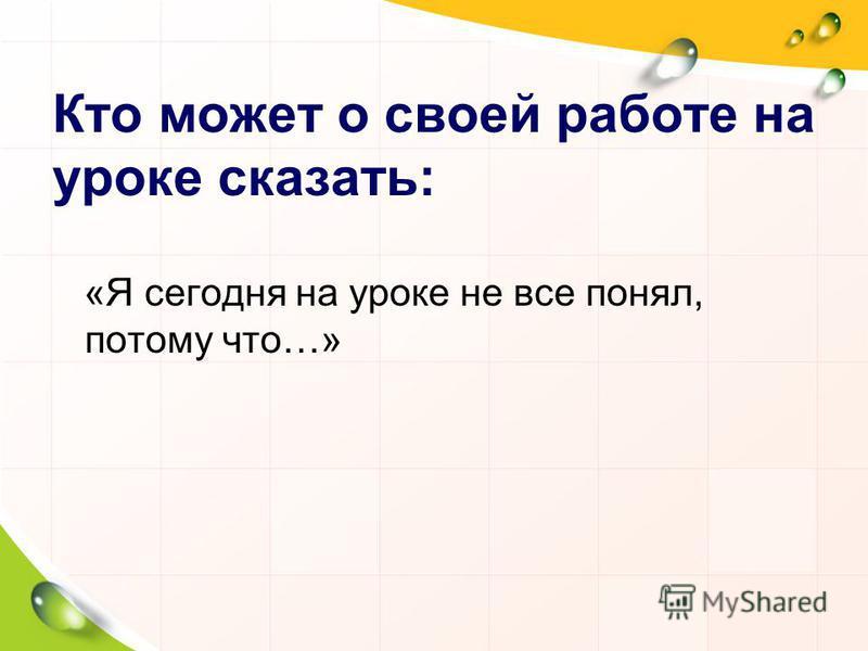 Кто может о своей работе на уроке сказать: «Я сегодня на уроке не все понял, потому что…»