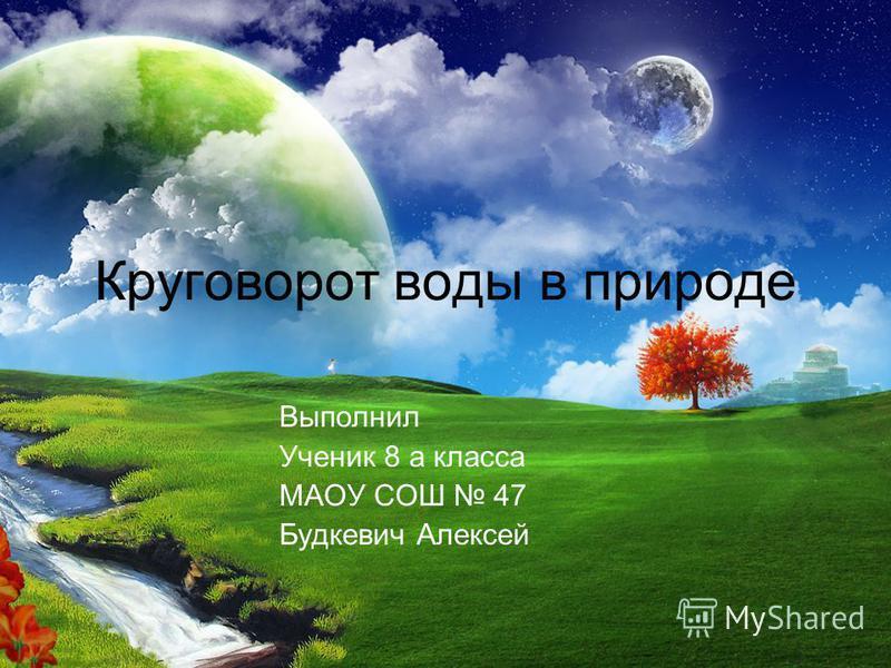 Круговорот воды в природе Выполнил Ученик 8 а класса МАОУ СОШ 47 Будкевич Алексей