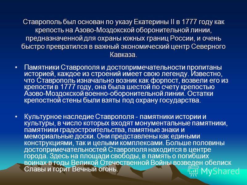 Ставрополь был основан по указу Екатерины II в 1777 году как крепость на Азово-Моздокской оборонительной линии, предназначенной для охраны южных границ России, и очень быстро превратился в важный экономический центр Северного Кавказа. Памятники Ставр