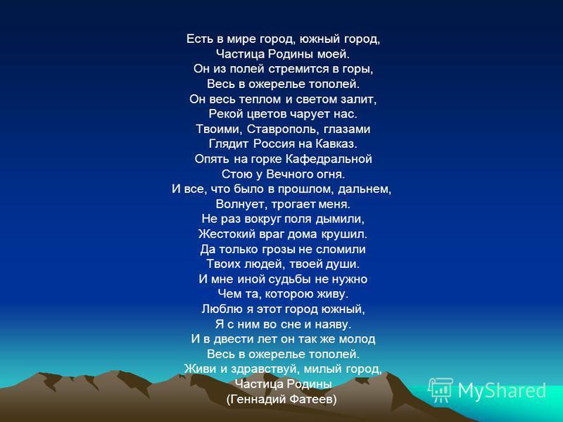 Есть в мире город, южный город, Частица Родины моей. Он из полей стремится в горы, Весь в ожерелье тополей. Он весь теплом и светом залит, Рекой цветов чарует нас. Твоими, Ставрополь, глазами Глядит Россия на Кавказ. Опять на горке Кафедральной Стою