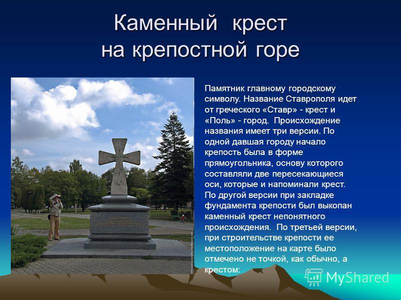 Каменный крест на крепостной горе Памятник главному городскому символу. Название Ставрополя идет от греческого «Ставр» - крест и «Поль» - город. Происхождение названия имеет три версии. По оодной давшая городу начало крепость была в форме прямоугольн