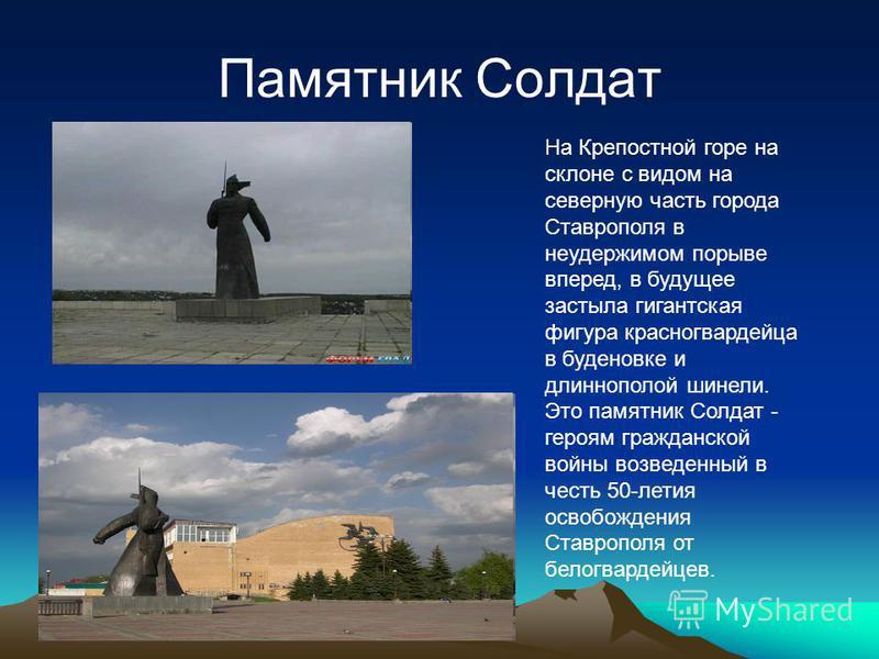 Памятник Солдат На Крепостной горе на склоне с видом на северную часть города Ставрополя в неудержимом порыве вперед, в будущее застыла гигантская фигура красногвардейца в буденовке и длиннополой шинели. Это памятник Солдат - героям гражданской войны