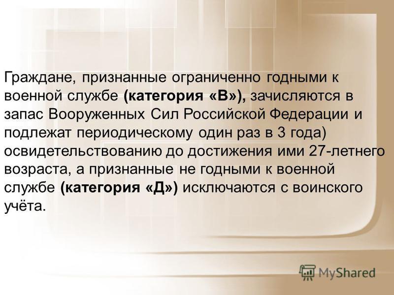 Граждане, признанные ограниченно годными к военной службе (категория «В»), зачисляются в запас Вооруженных Сил Российской Федерации и подлежат периодическому один раз в 3 года) освидетельствованию до достижения ими 27-летнего возраста, а признанные н