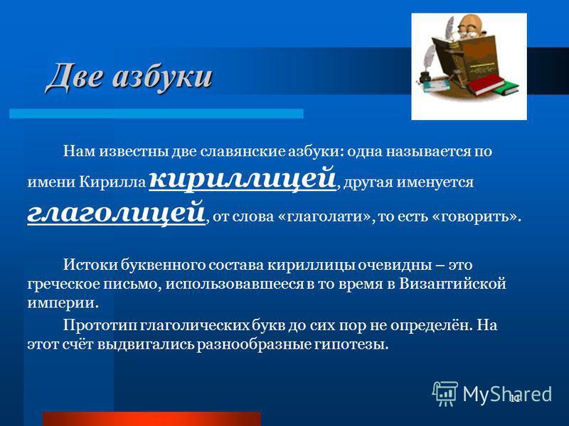 11 Две азбуки Нам известны две славянские азбуки: одна называется по имени Кирилла кириллицей, другая именуется глаголицей, от слова «глаголами», то есть «говорить». Истоки буквенного состава кириллицы очевидны – это греческое письмо, использовавшеес