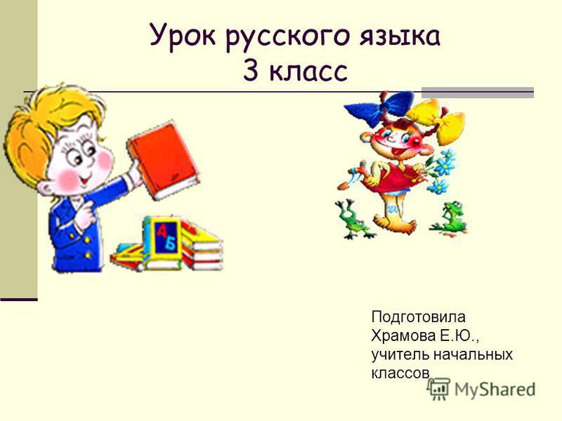 Урок русского языка 3 класс Подготовила Храмова Е.Ю., учитель начальных классов