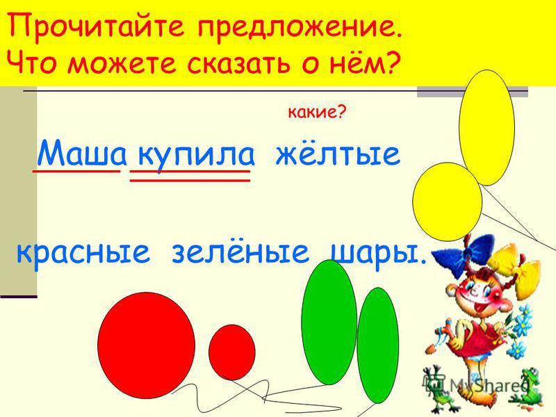 Прочитайте предложение. Что можете сказать о нём? какие? Маша купила жёлтые красные зелёные шары.