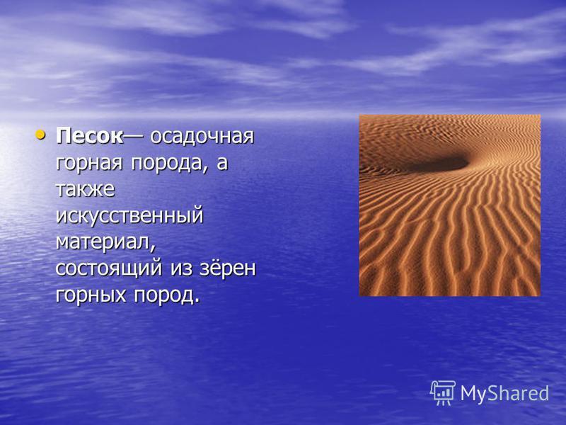 Песок осадочная горная порода, а также искусственный материал, состоящий из зёрен горных пород. Песок осадочная горная порода, а также искусственный материал, состоящий из зёрен горных пород.