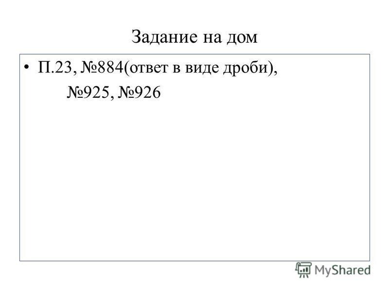 Задание на дом П.23, 884(ответ в виде дроби), 925, 926