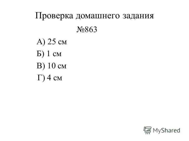 Проверка домашнего задания 863 А) 25 см Б) 1 см В) 10 см Г) 4 см