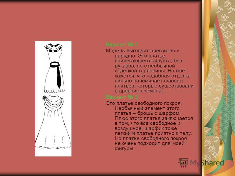 Вариант 2 Модель выглядит элегантно и нарядно. Это платье прилегающего силуэта, без рукавов, но с необычной отделкой горловины. Но мне кажется, что подобная отделка сильно напоминает фасоны платьев, которые существовали в древние времена. Вариант 3 Э
