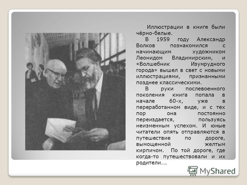 Иллюстрации в книге были чёрно-белые. В 1959 году Александр Волков познакомился с начинающим художником Леонидом Владимирским, и «Волшебник Изумрудного города» вышел в свет с новыми иллюстрациями, признанными позднее классическими. В руки послевоенно