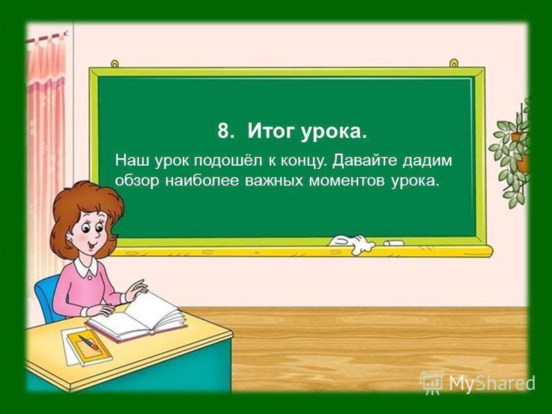 8. Итог урока. Наш урок подошёл к концу. Давайте дадим обзор наиболее важных моментов урока.