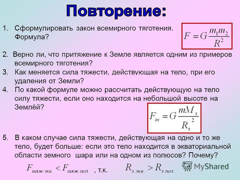 1. Сформулировать закон всемирного тяготения. Формула? 2. Верно ли, что притяжение к Земле является одним из примеров всемирного тяготения? (Да) 3. Как меняется сила тяжести, действующая на тело, при его удаления от Земли? (Если h, то F) 4. По какой