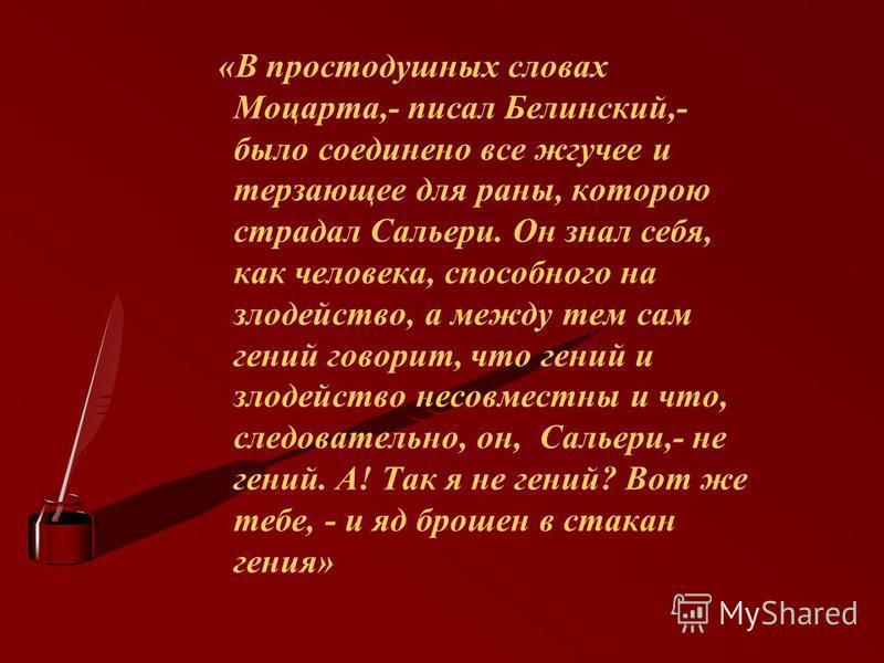 «В простодушных словах Моцарта,- писал Белинский,- было соединено все жгучее и терзающее для раны, которою страдал Сальери. Он знал себя, как человека, способного на злодейство, а между тем сам гений говорит, что гений и злодейство несовместны и что,