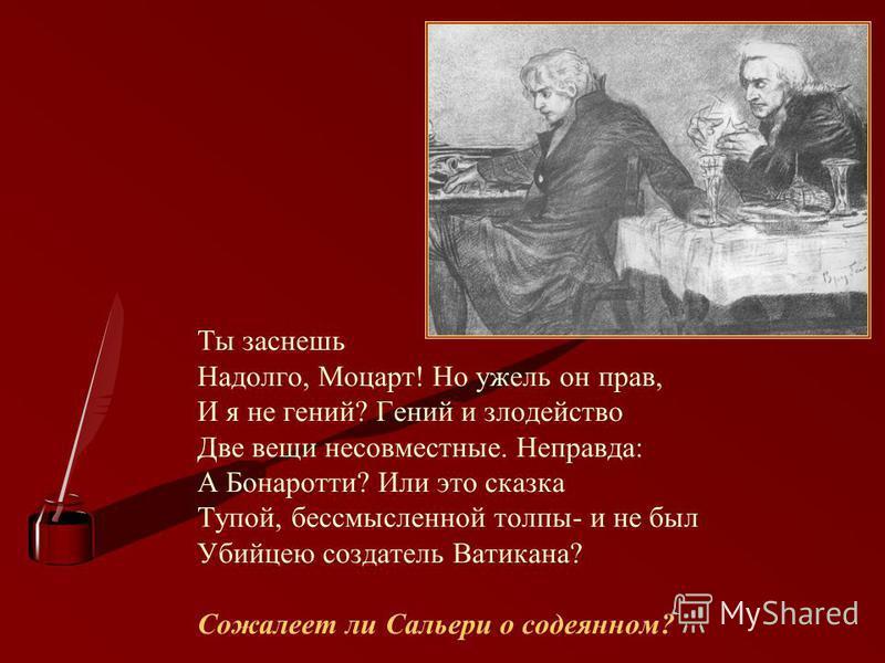 Ты заснешь Надолго, Моцарт! Но ужель он прав, И я не гений? Гений и злодейство Две вещи несовместные. Неправда: А Бонаротти? Или это сказка Тупой, бессмысленной толпы- и не был Убийцею создатель Ватикана? Сожалеет ли Сальери о содеянном?