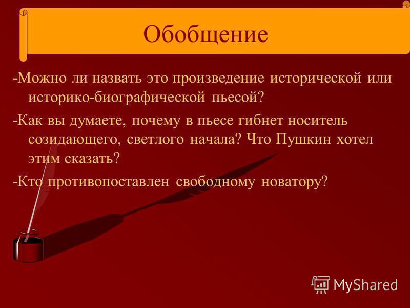 Обобщение -Можно ли назвать это произведение исторической или историко-биографической пьесой? -Как вы думаете, почему в пьесе гибнет носитель созидающего, светлого начала? Что Пушкин хотел этим сказать? -Кто противопоставлен свободному новатору?