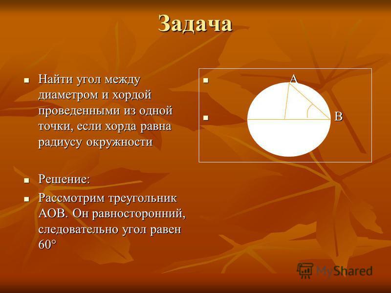 Задача Найти угол между диаметром и хордой проведенными из одной точки, если хорда равна радиусу окружности Найти угол между диаметром и хордой проведенными из одной точки, если хорда равна радиусу окружности A A O B O B Решение: Решение: Рассмотрим