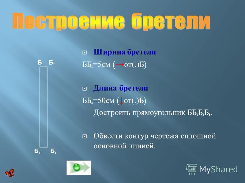 Ширина бретели ББ 1 =5 см ( от (.) Б ) Длина бретели ББ 2 =50 см ( от (.) Б ) Достроить прямоугольник ББ 1 Б 2 Б 3. Обвести контур чертежа сплошной основной линией. Б Б 1 Б 2 Б 3