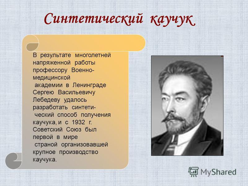 В результате многолетней напряженной работы профессору Военно- медицинской академии в Ленинграде Сергею Васильевичу Лебедеву удалось разработать синтетическиеиеий способ получения каучука, и с 1932 г. Советский Союз был первой в мире страной организо