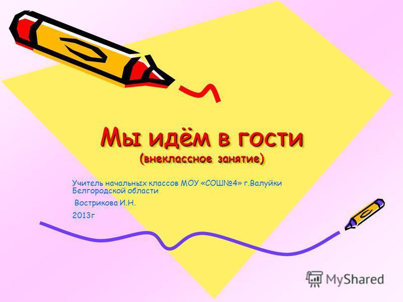Мы идём в гости (внеклассное занятие) Учитель начальных классов МОУ «СОШ4» г.Валуйки Белгородской области Вострикова И.Н. 2013 г