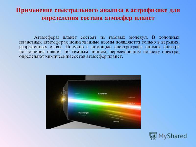 Применение спектрального анализа в астрофизике для определения состава атмосфер планет Атмосферы планет состоят из газовых молекул. В холодных планетных атмосферах ионизованные атомы появляются только в верхних, разреженных слоях. Получив с помощью с