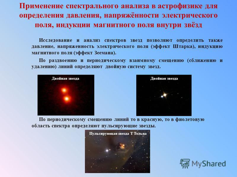 Применение спектрального анализа в астрофизике для определения давления, напряжённости электрического поля, индукции магнитного поля внутри звёзд Исследование и анализ спектров звезд позволяют определить также давление, напряженность электрического п