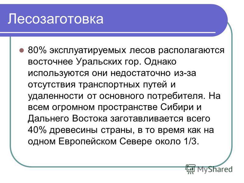 Лесозаготовка 80% эксплуатируемых лесов располагаются восточнее Уральских гор. Однако используются они недостаточно из-за отсутствия транспортных путей и удаленности от основного потребителя. На всем огромном пространстве Сибири и Дальнего Востока за