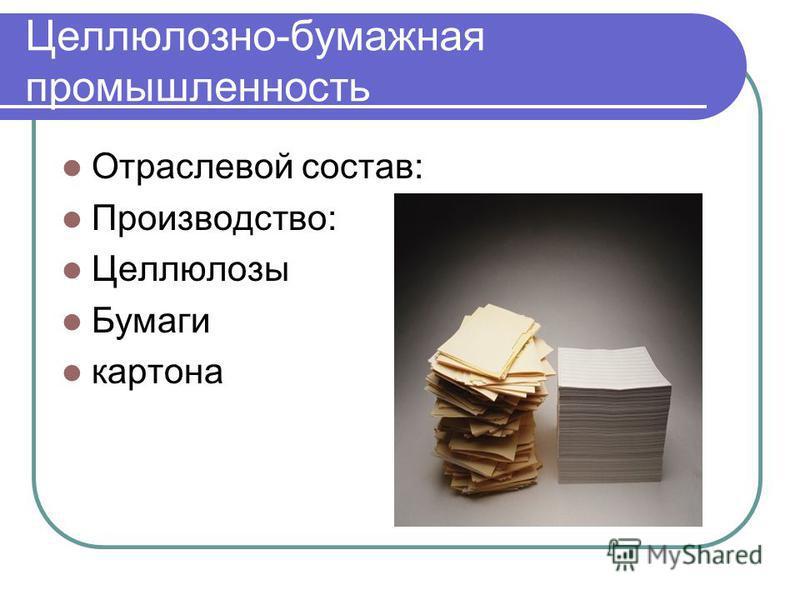 Целлюлозно-бумажная промышленность Отраслевой состав: Производство: Целлюлозы Бумаги картона