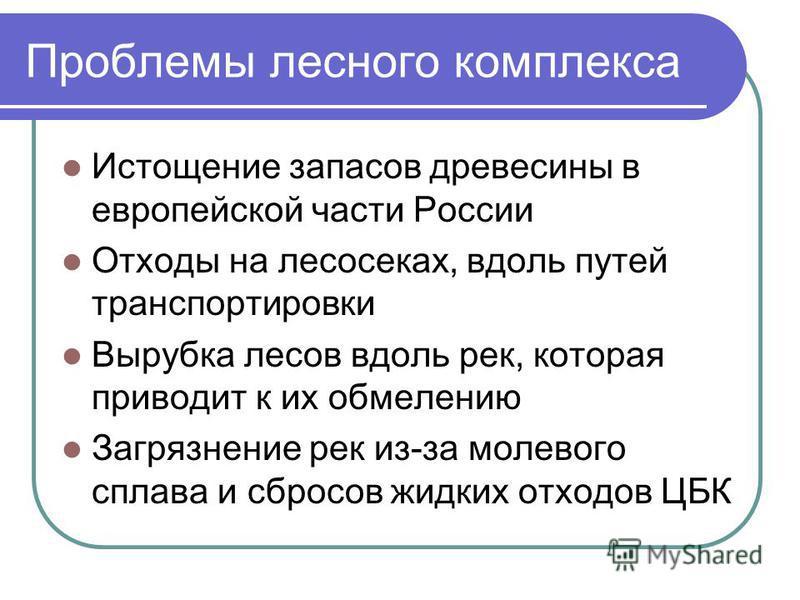 Проблемы лесного комплекса Истощение запасов древесины в европейской части России Отходы на лесосеках, вдоль путей транспортировки Вырубка лесов вдоль рек, которая приводит к их обмелению Загрязнение рек из-за молевого сплава и сбросов жидких отходов