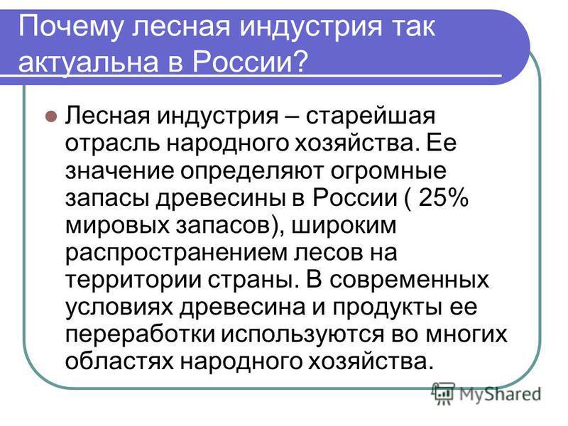 Почему лесная индустрия так актуальна в России? Лесная индустрия – старейшая отрасль народного хозяйства. Ее значение определяют огромные запасы древесины в России ( 25% мировых запасов), широким распространением лесов на территории страны. В совреме