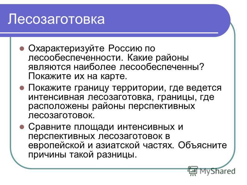 Лесозаготовка Охарактеризуйте Россию поле со обеспеченности. Какие районы являются наиболее лесообеспеченны? Покажите их на карте. Покажите границу территории, где ведется интенсивная лесозаготовка, границы, где расположены районы перспективных лесоз