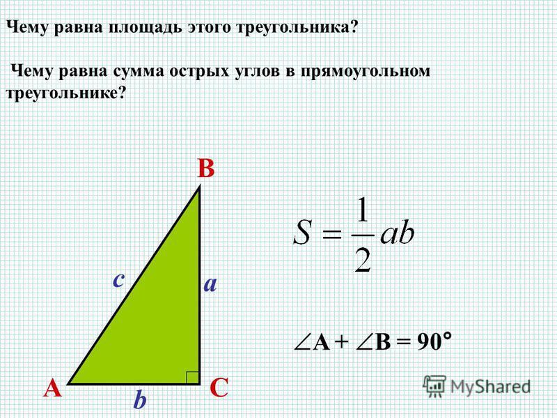Чему равна сумма острых углов в прямоугольном треугольнике? A + B = 90° Чему равна площадь этого треугольника? AC B a b c