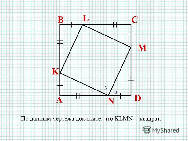 A BC D K L M N По данным чертежа докажите, что KLMN – квадрат. 12 3