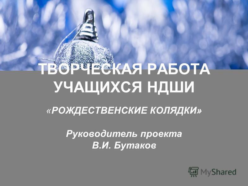 ТВОРЧЕСКАЯ РАБОТА УЧАЩИХСЯ НДШИ «РОЖДЕСТВЕНСКИЕ КОЛЯДКИ» Руководитель проекта В.И. Бутаков