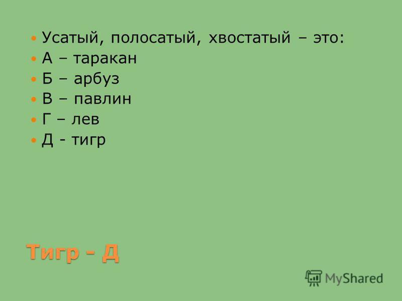Тигр - Д Усатый, полосатый, хвостатый – это: А – таракан Б – арбуз В – павлин Г – лев Д - тигр