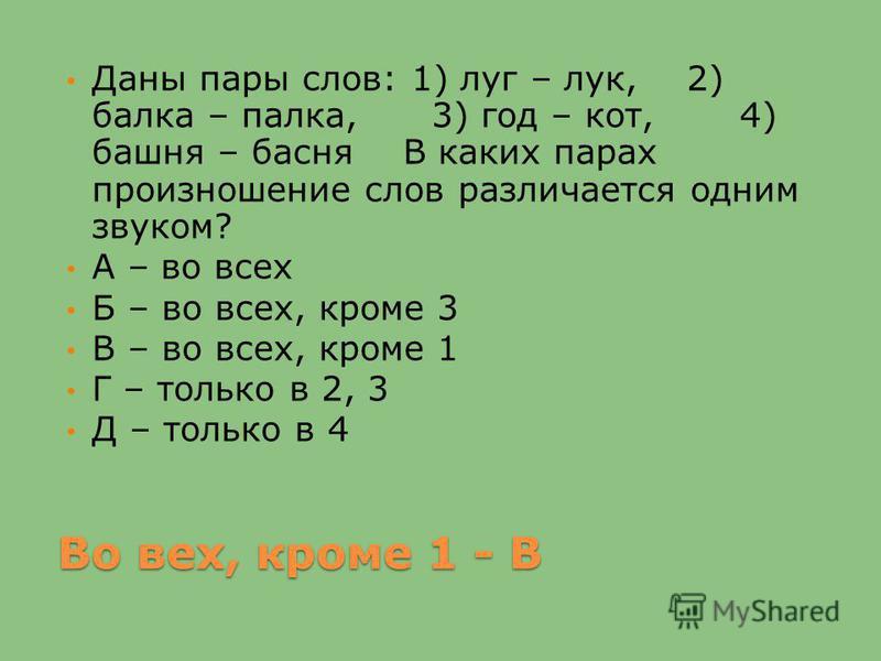Во вех, кроме 1 - В Даны пары слов: 1) луг – лук, 2) балка – палка, 3) год – кот, 4) башня – басня В каких парах произношение слов различается одним звуком? А – во всех Б – во всех, кроме 3 В – во всех, кроме 1 Г – только в 2, 3 Д – только в 4
