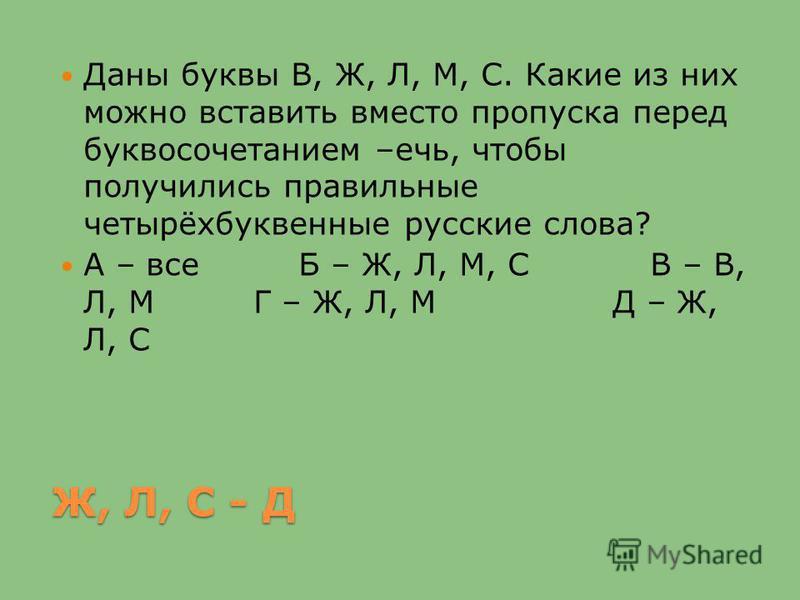 Ж, Л, С - Д Даны буквы В, Ж, Л, М, С. Какие из них можно вставить вместо пропуска перед буквосочетанием –печь, чтобы получились правильные четырёхбуквенные русские слова? А – все Б – Ж, Л, М, С В – В, Л, М Г – Ж, Л, М Д – Ж, Л, С