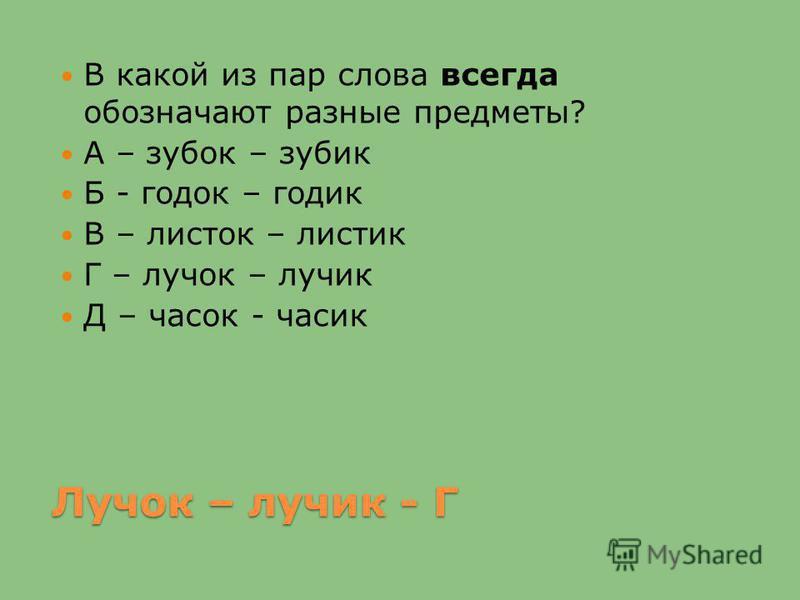 Лучок – лучик - Г В какой из пар слова всегда обозначают разные предметы? А – зубок – зубик Б - годок – годик В – листок – листик Г – лучок – лучик Д – часок - часик